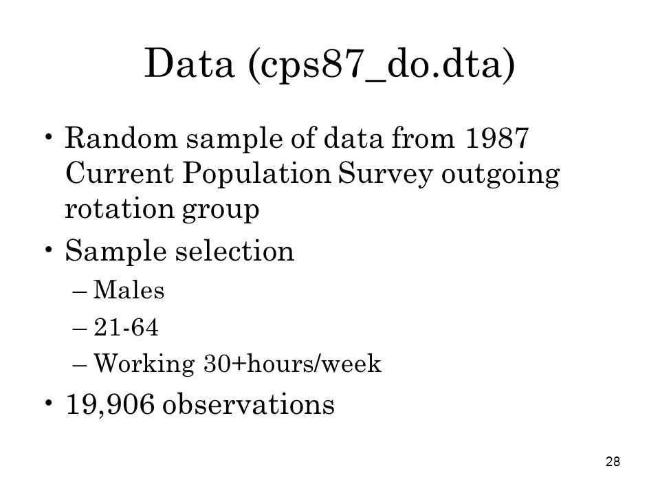 28 Data (cps87_do.dta) Random sample of data from 1987 Current Population Survey outgoing rotation group Sample selection –Males –21-64 –Working 30+hours/week 19,906 observations