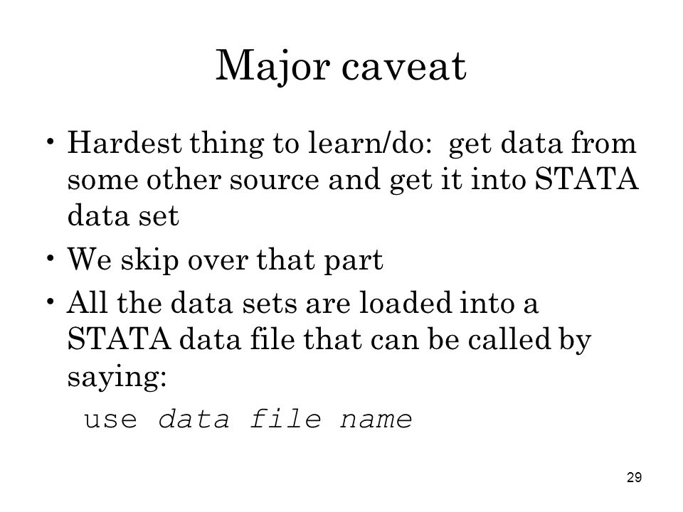 29 Major caveat Hardest thing to learn/do: get data from some other source and get it into STATA data set We skip over that part All the data sets are loaded into a STATA data file that can be called by saying: use data file name