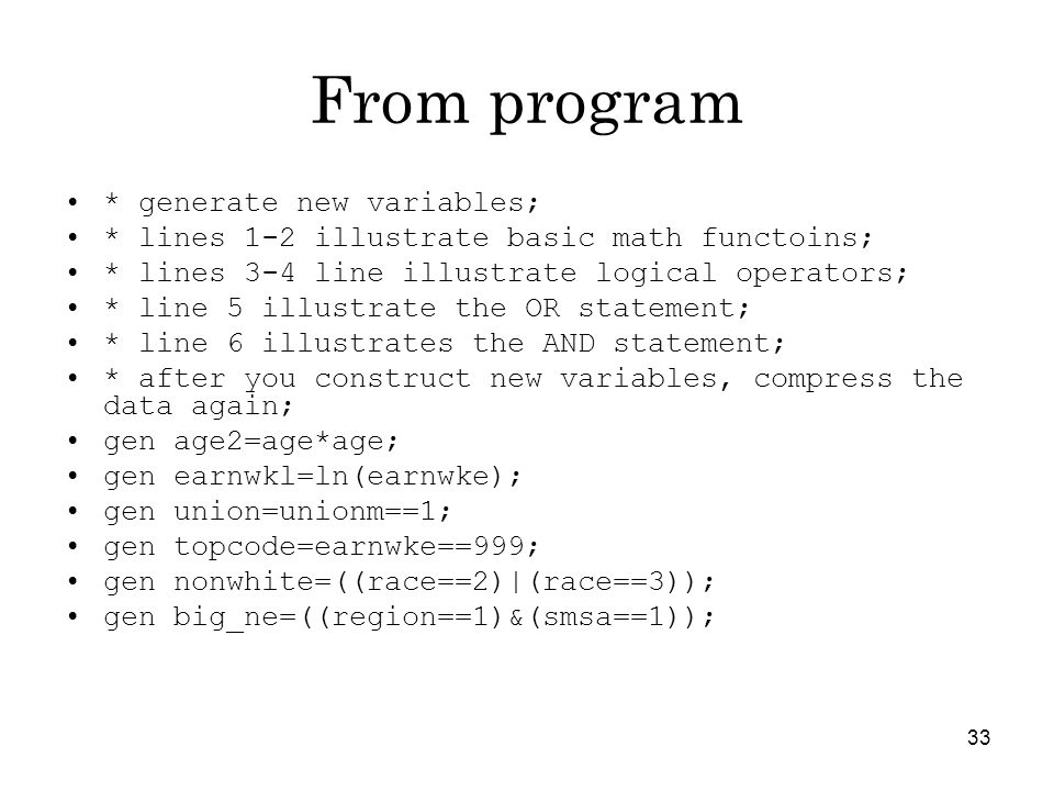 33 From program * generate new variables; * lines 1-2 illustrate basic math functoins; * lines 3-4 line illustrate logical operators; * line 5 illustrate the OR statement; * line 6 illustrates the AND statement; * after you construct new variables, compress the data again; gen age2=age*age; gen earnwkl=ln(earnwke); gen union=unionm==1; gen topcode=earnwke==999; gen nonwhite=((race==2)|(race==3)); gen big_ne=((region==1)&(smsa==1));