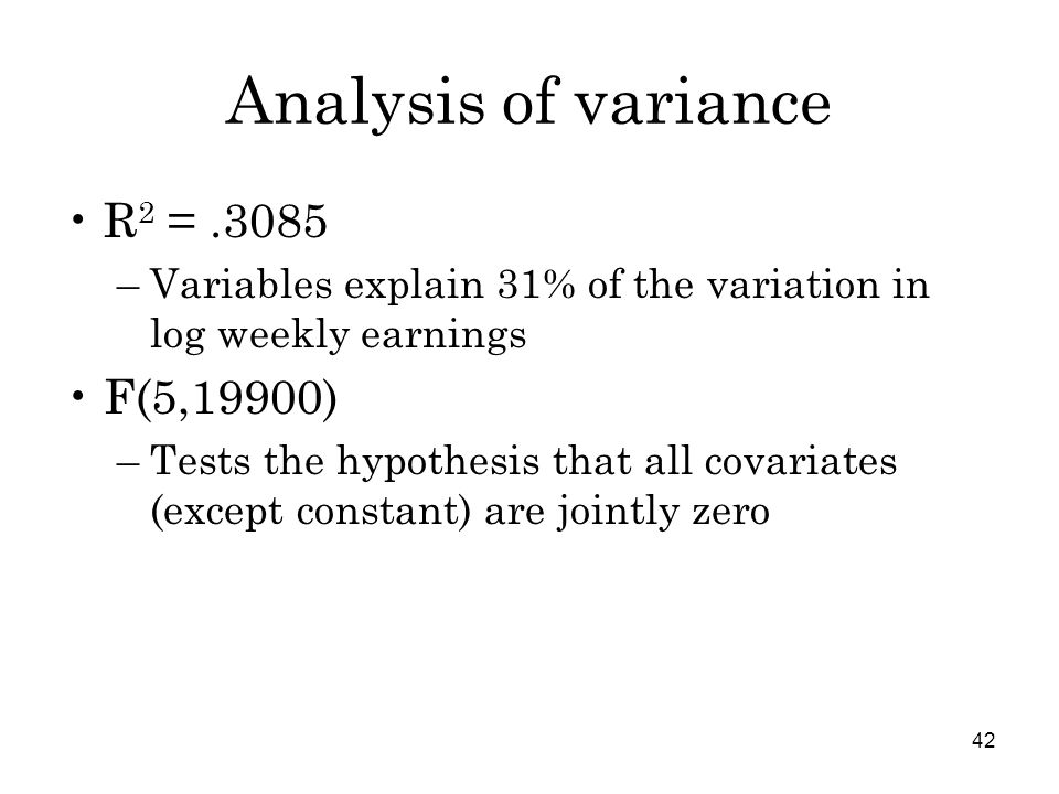 42 Analysis of variance R 2 =.3085 –Variables explain 31% of the variation in log weekly earnings F(5,19900) –Tests the hypothesis that all covariates (except constant) are jointly zero