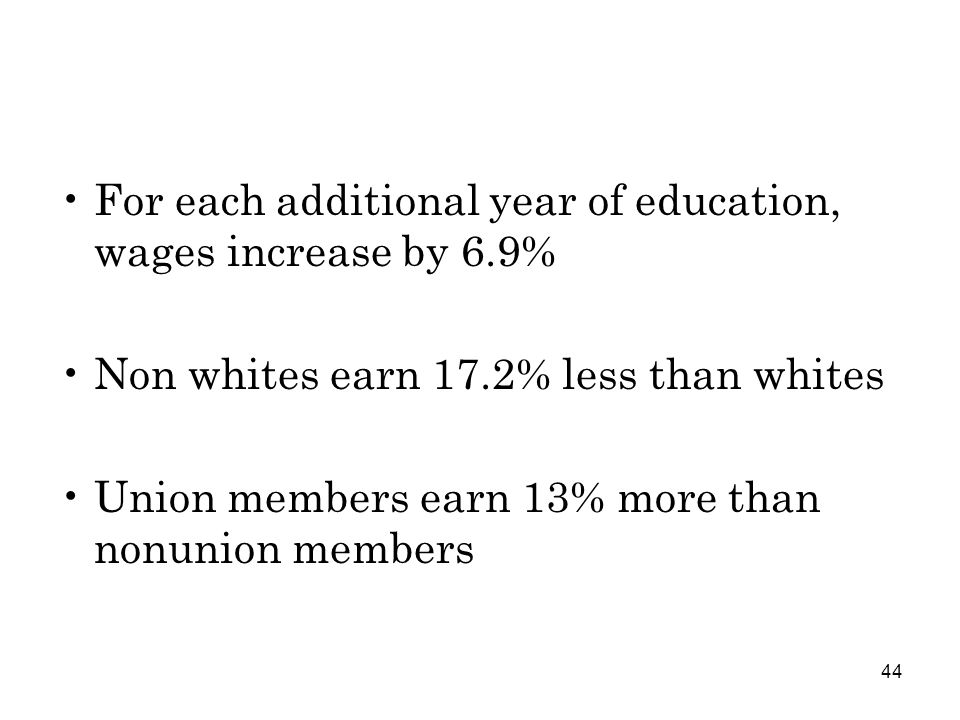 44 For each additional year of education, wages increase by 6.9% Non whites earn 17.2% less than whites Union members earn 13% more than nonunion members