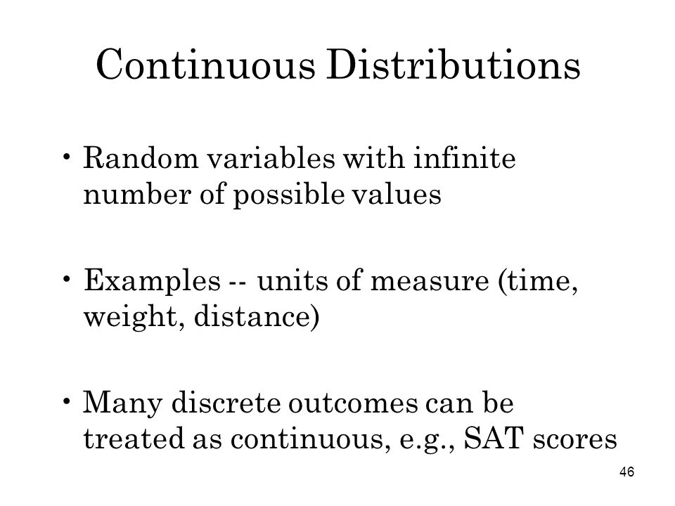 46 Continuous Distributions Random variables with infinite number of possible values Examples -- units of measure (time, weight, distance) Many discrete outcomes can be treated as continuous, e.g., SAT scores