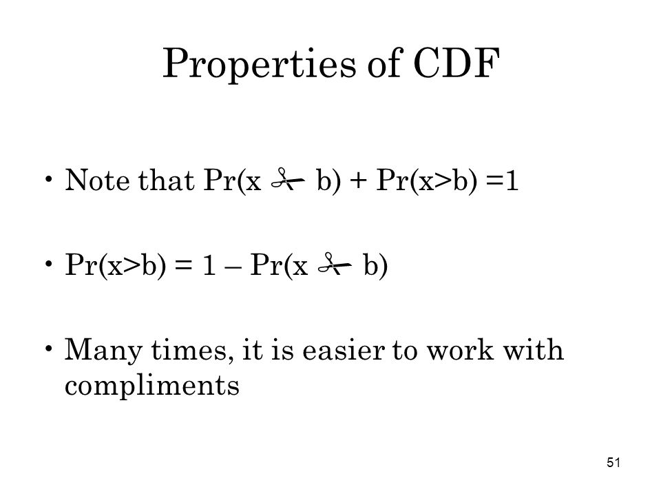 51 Properties of CDF Note that Pr(x # b) + Pr(x>b) =1 Pr(x>b) = 1 – Pr(x # b) Many times, it is easier to work with compliments