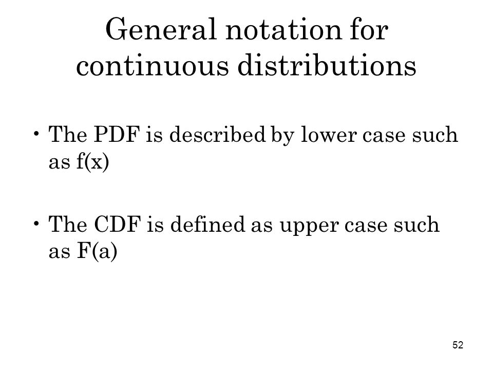 52 General notation for continuous distributions The PDF is described by lower case such as f(x) The CDF is defined as upper case such as F(a)