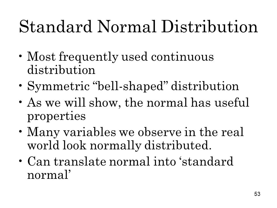 53 Standard Normal Distribution Most frequently used continuous distribution Symmetric bell-shaped distribution As we will show, the normal has useful properties Many variables we observe in the real world look normally distributed.