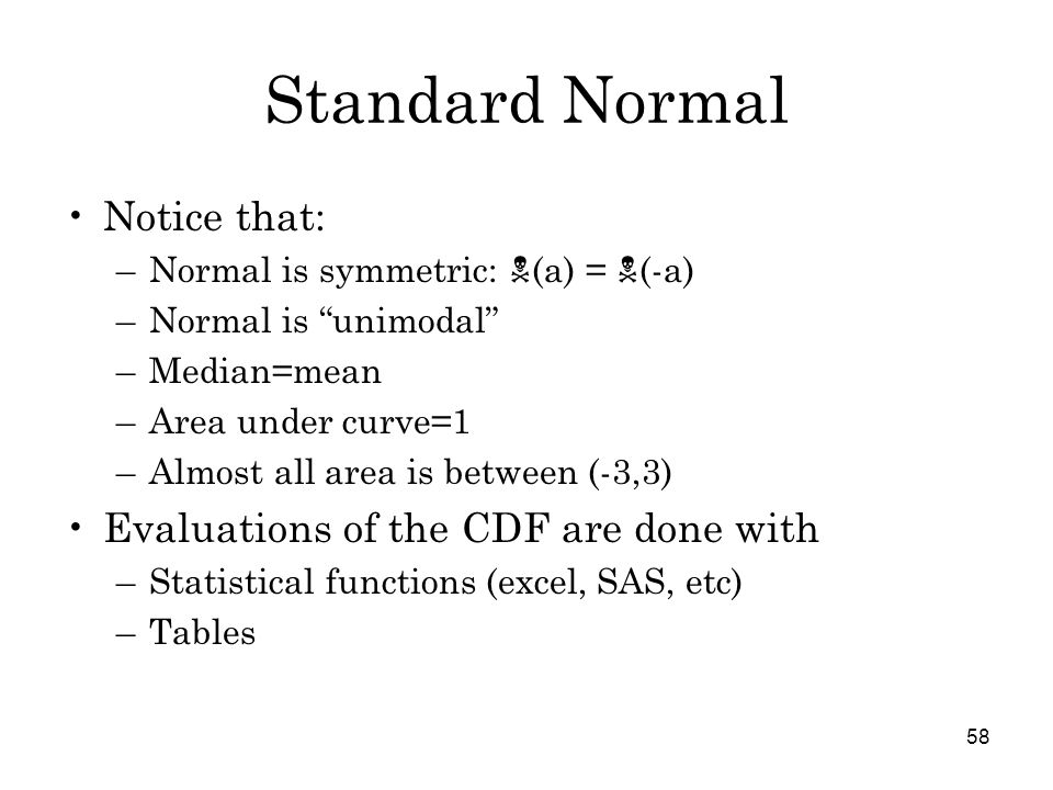 58 Standard Normal Notice that: –Normal is symmetric:  (a) =  (-a) –Normal is unimodal –Median=mean –Area under curve=1 –Almost all area is between (-3,3) Evaluations of the CDF are done with –Statistical functions (excel, SAS, etc) –Tables