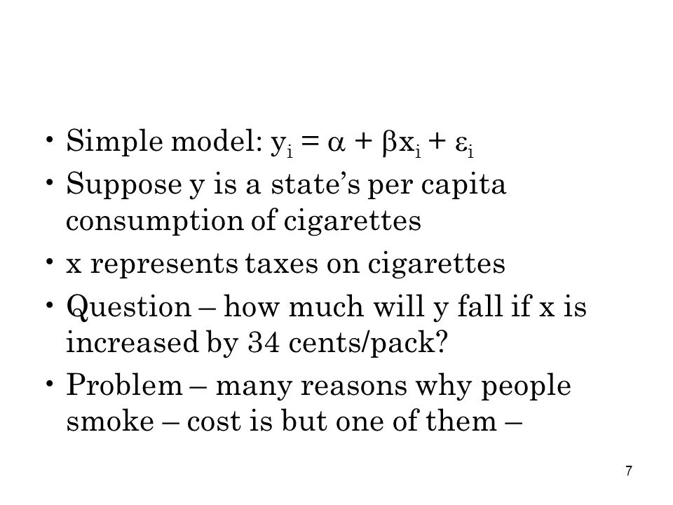 7 Simple model: y i =  +  x i +  i Suppose y is a state's per capita consumption of cigarettes x represents taxes on cigarettes Question – how much will y fall if x is increased by 34 cents/pack.