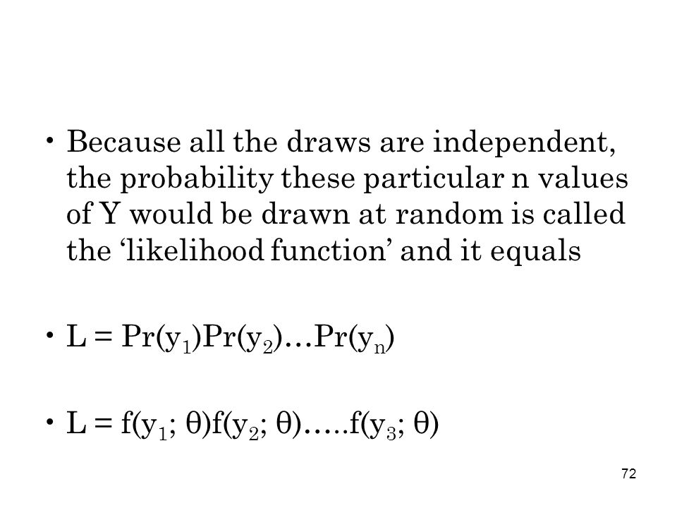 72 Because all the draws are independent, the probability these particular n values of Y would be drawn at random is called the 'likelihood function' and it equals L = Pr(y 1 )Pr(y 2 )…Pr(y n ) L = f(y 1 ; θ)f(y 2 ; θ)…..f(y 3 ; θ)
