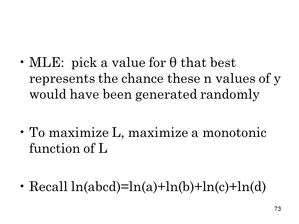 73 MLE: pick a value for θ that best represents the chance these n values of y would have been generated randomly To maximize L, maximize a monotonic function of L Recall ln(abcd)=ln(a)+ln(b)+ln(c)+ln(d)
