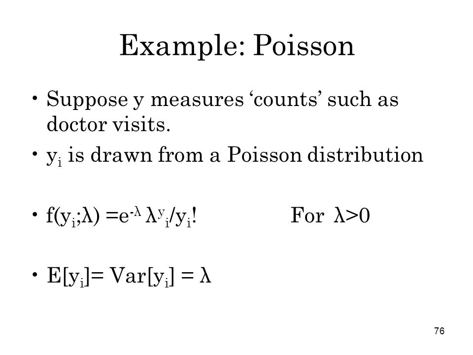 76 Example: Poisson Suppose y measures 'counts' such as doctor visits.