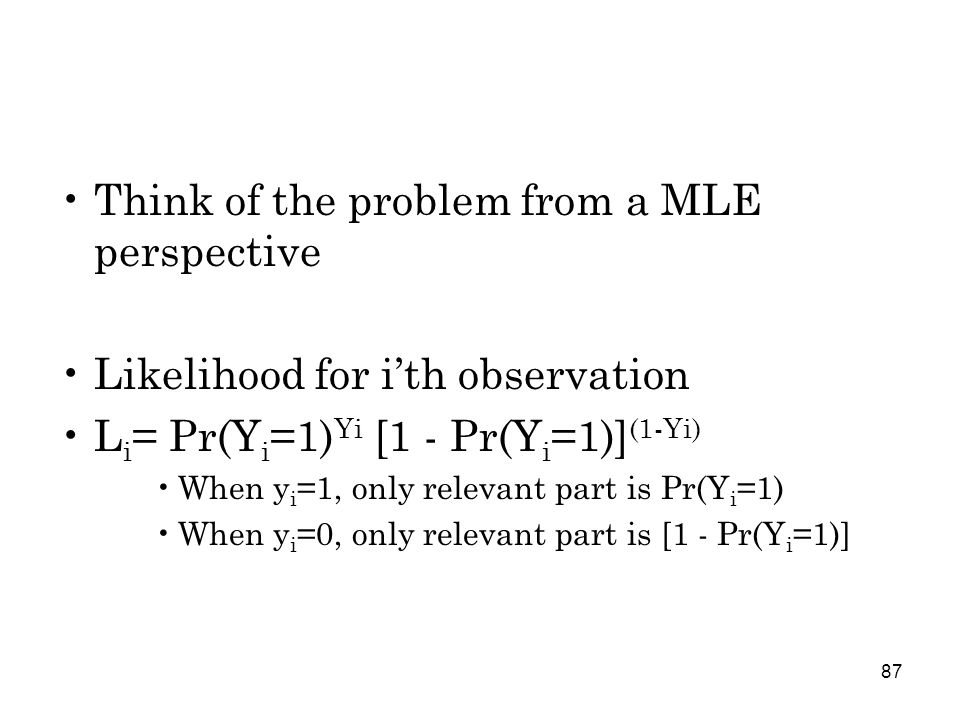 87 Think of the problem from a MLE perspective Likelihood for i'th observation L i = Pr(Y i =1) Yi [1 - Pr(Y i =1)] (1-Yi) When y i =1, only relevant part is Pr(Y i =1) When y i =0, only relevant part is [1 - Pr(Y i =1)]
