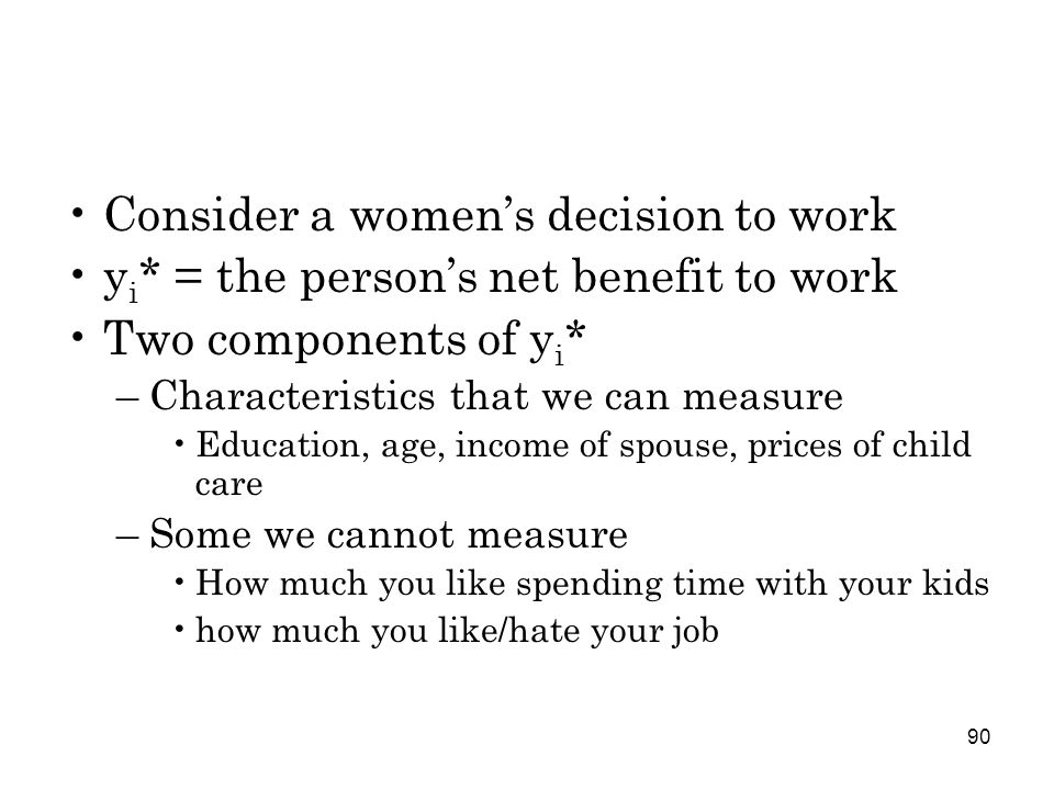 90 Consider a women's decision to work y i * = the person's net benefit to work Two components of y i * –Characteristics that we can measure Education, age, income of spouse, prices of child care –Some we cannot measure How much you like spending time with your kids how much you like/hate your job