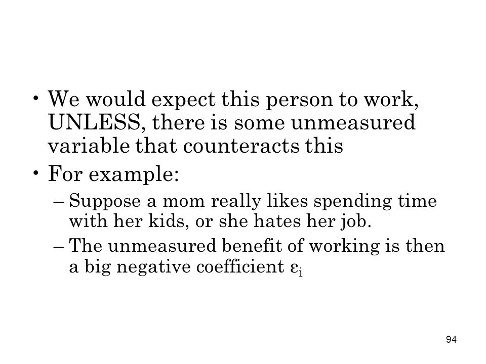 94 We would expect this person to work, UNLESS, there is some unmeasured variable that counteracts this For example: –Suppose a mom really likes spending time with her kids, or she hates her job.