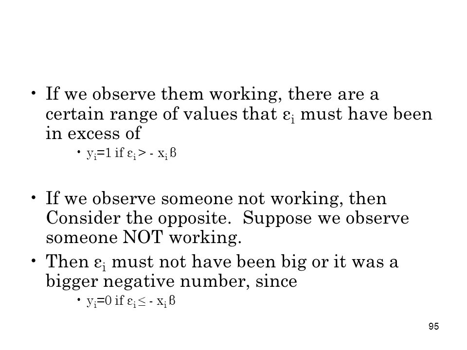95 If we observe them working, there are a certain range of values that ε i must have been in excess of y i =1 if ε i > - x i β If we observe someone not working, then Consider the opposite.