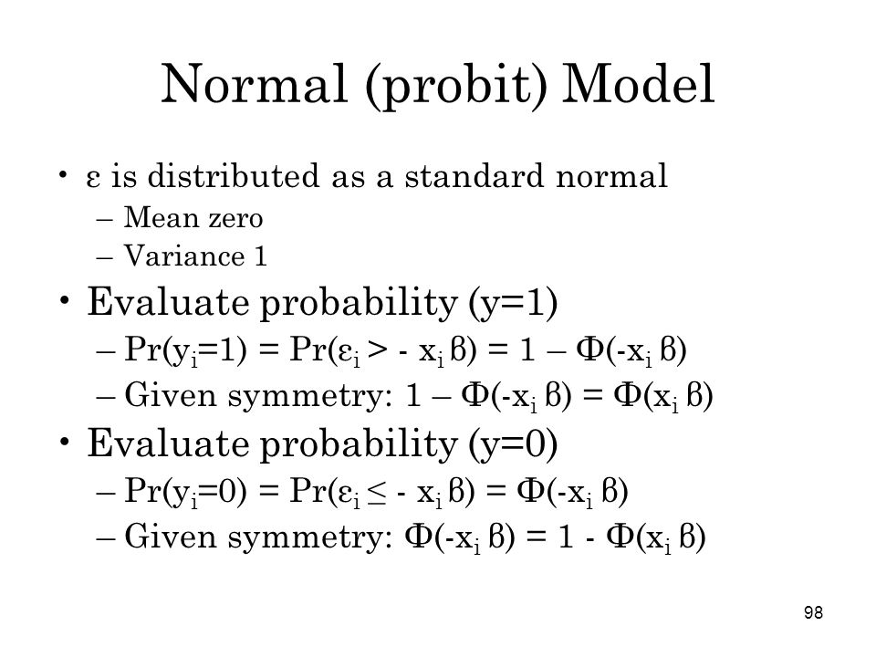 98 Normal (probit) Model ε is distributed as a standard normal –Mean zero –Variance 1 Evaluate probability (y=1) –Pr(y i =1) = Pr(ε i > - x i β) = 1 – Ф(-x i β) –Given symmetry: 1 – Ф(-x i β) = Ф(x i β) Evaluate probability (y=0) –Pr(y i =0) = Pr(ε i ≤ - x i β) = Ф(-x i β) –Given symmetry: Ф(-x i β) = 1 - Ф(x i β)
