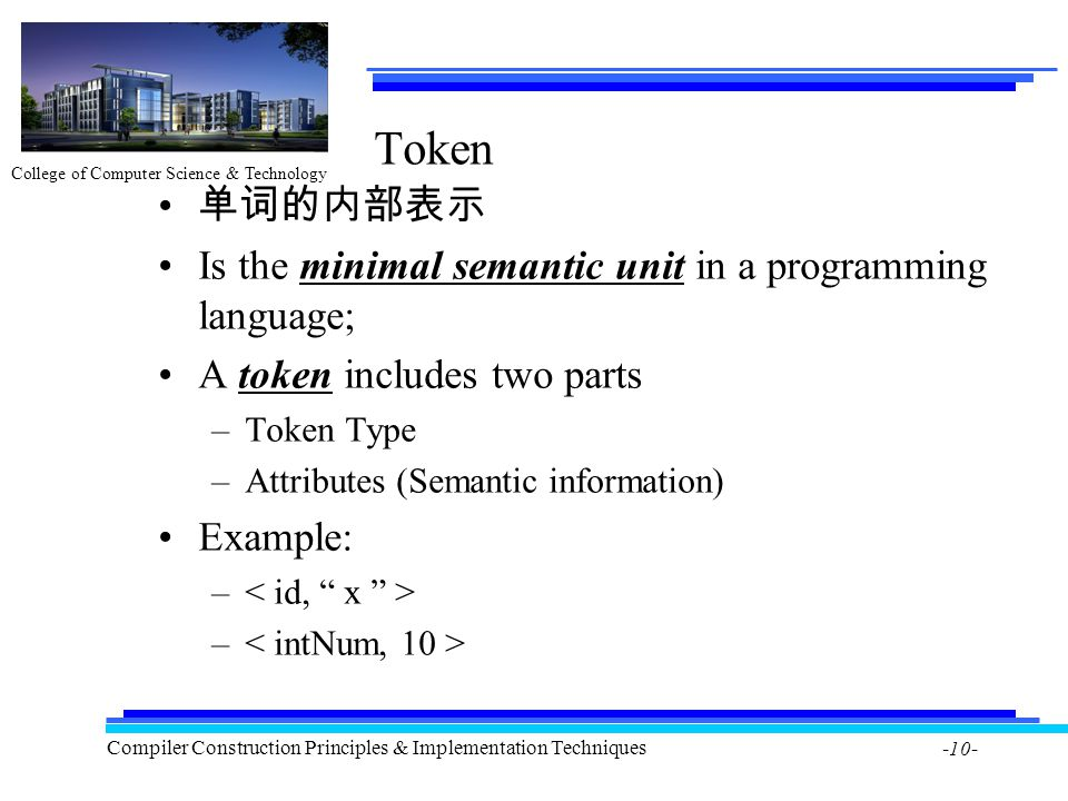 College of Computer Science & Technology Compiler Construction Principles & Implementation Techniques -10- Token 单词的内部表示 Is the minimal semantic unit in a programming language; A token includes two parts –Token Type –Attributes (Semantic information) Example: –