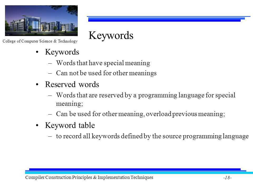 College of Computer Science & Technology Compiler Construction Principles & Implementation Techniques -18- Keywords –Words that have special meaning –Can not be used for other meanings Reserved words –Words that are reserved by a programming language for special meaning; –Can be used for other meaning, overload previous meaning; Keyword table –to record all keywords defined by the source programming language