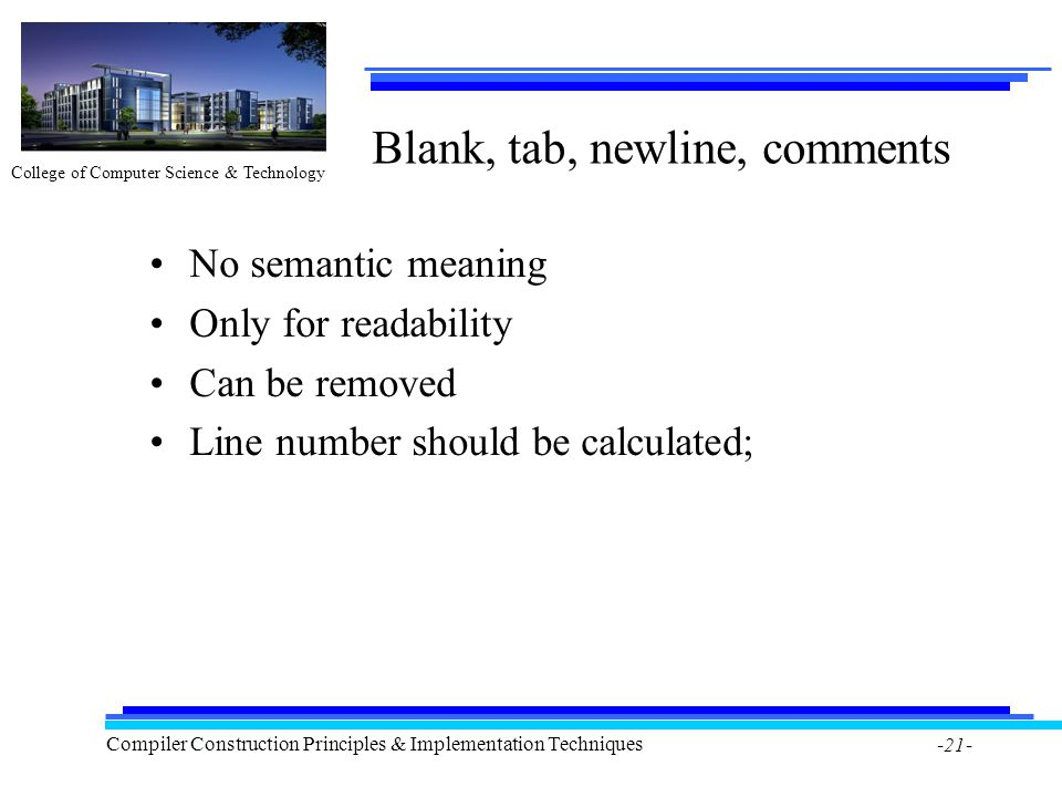 College of Computer Science & Technology Compiler Construction Principles & Implementation Techniques -21- Blank, tab, newline, comments No semantic meaning Only for readability Can be removed Line number should be calculated;