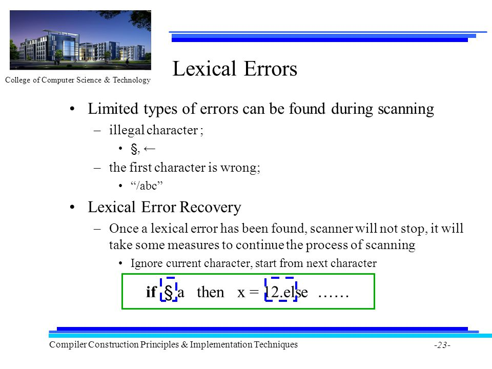 College of Computer Science & Technology Compiler Construction Principles & Implementation Techniques -23- Lexical Errors Limited types of errors can be found during scanning –illegal character ; §, ← –the first character is wrong; /abc Lexical Error Recovery –Once a lexical error has been found, scanner will not stop, it will take some measures to continue the process of scanning Ignore current character, start from next character if § a then x = 12.else ……