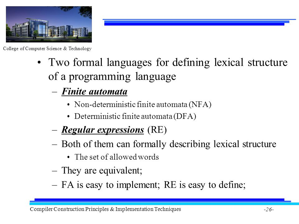 College of Computer Science & Technology Compiler Construction Principles & Implementation Techniques -26- Two formal languages for defining lexical structure of a programming language –Finite automata Non-deterministic finite automata (NFA) Deterministic finite automata (DFA) –Regular expressions (RE) –Both of them can formally describing lexical structure The set of allowed words –They are equivalent; –FA is easy to implement; RE is easy to define;