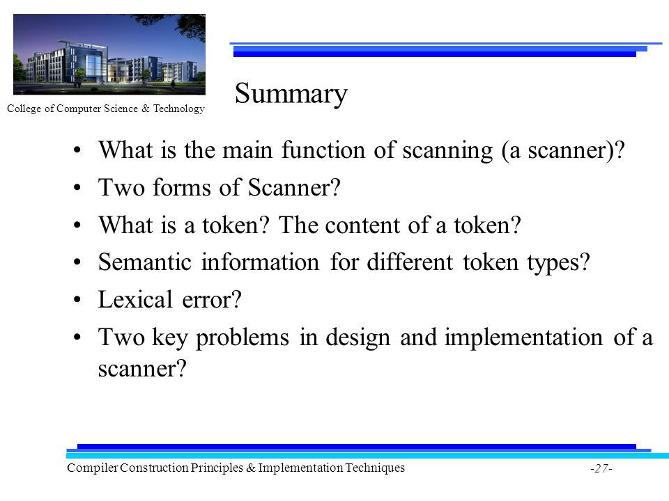 College of Computer Science & Technology Compiler Construction Principles & Implementation Techniques -27- Summary What is the main function of scanning (a scanner).