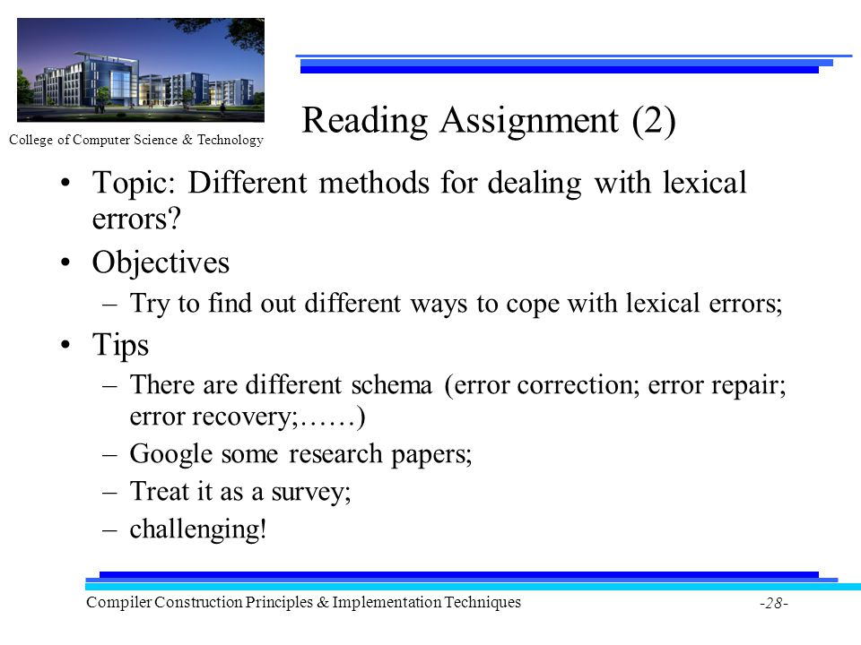 College of Computer Science & Technology Compiler Construction Principles & Implementation Techniques -28- Reading Assignment (2) Topic: Different methods for dealing with lexical errors.