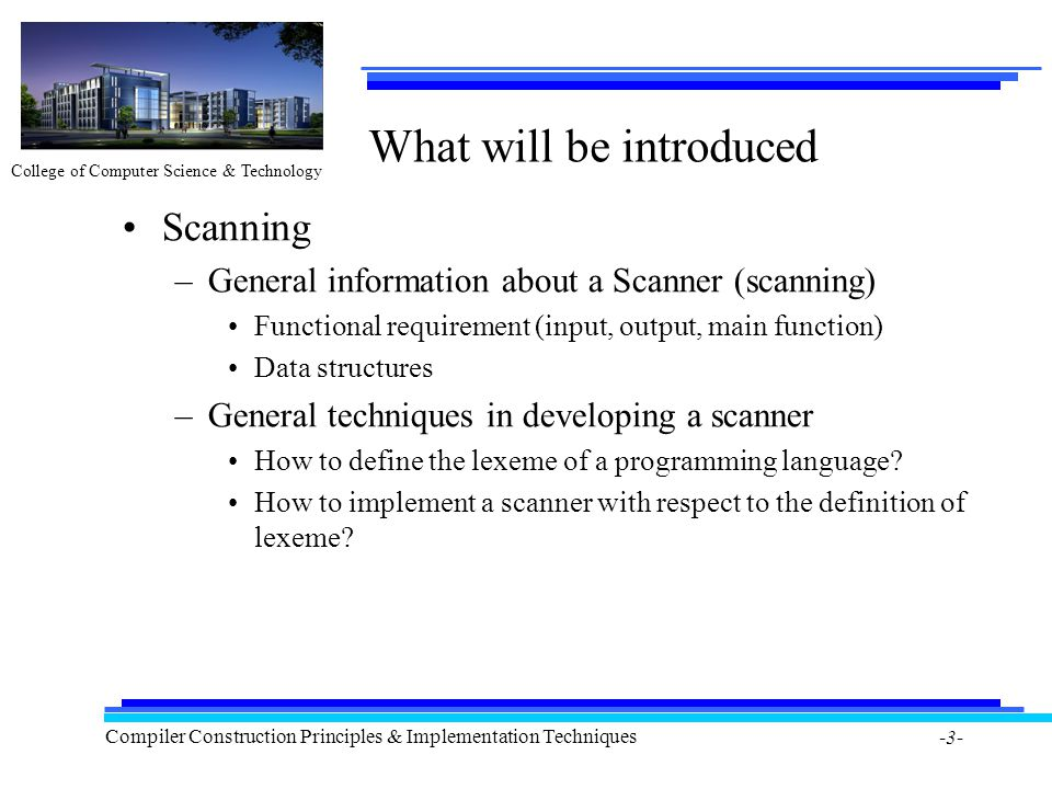 College of Computer Science & Technology Compiler Construction Principles & Implementation Techniques -3- What will be introduced Scanning –General information about a Scanner (scanning) Functional requirement (input, output, main function) Data structures –General techniques in developing a scanner How to define the lexeme of a programming language.