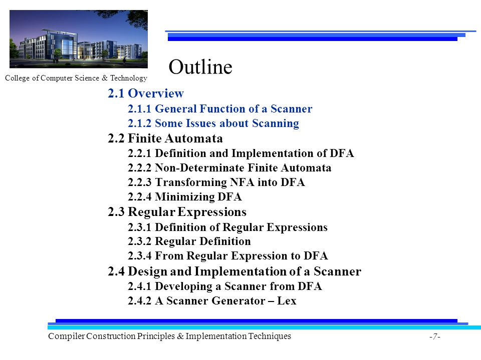 College of Computer Science & Technology Compiler Construction Principles & Implementation Techniques -7- Outline 2.1 Overview General Function of a Scanner Some Issues about Scanning 2.2 Finite Automata Definition and Implementation of DFA Non-Determinate Finite Automata Transforming NFA into DFA Minimizing DFA 2.3 Regular Expressions Definition of Regular Expressions Regular Definition From Regular Expression to DFA 2.4 Design and Implementation of a Scanner Developing a Scanner from DFA A Scanner Generator – Lex