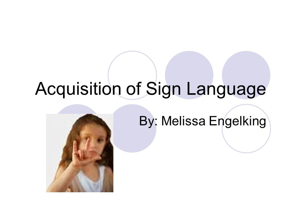 Acquisition of Sign Language By: Melissa Engelking