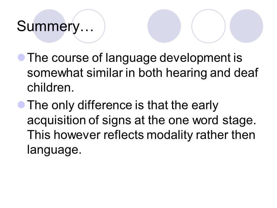 Summery… The course of language development is somewhat similar in both hearing and deaf children.
