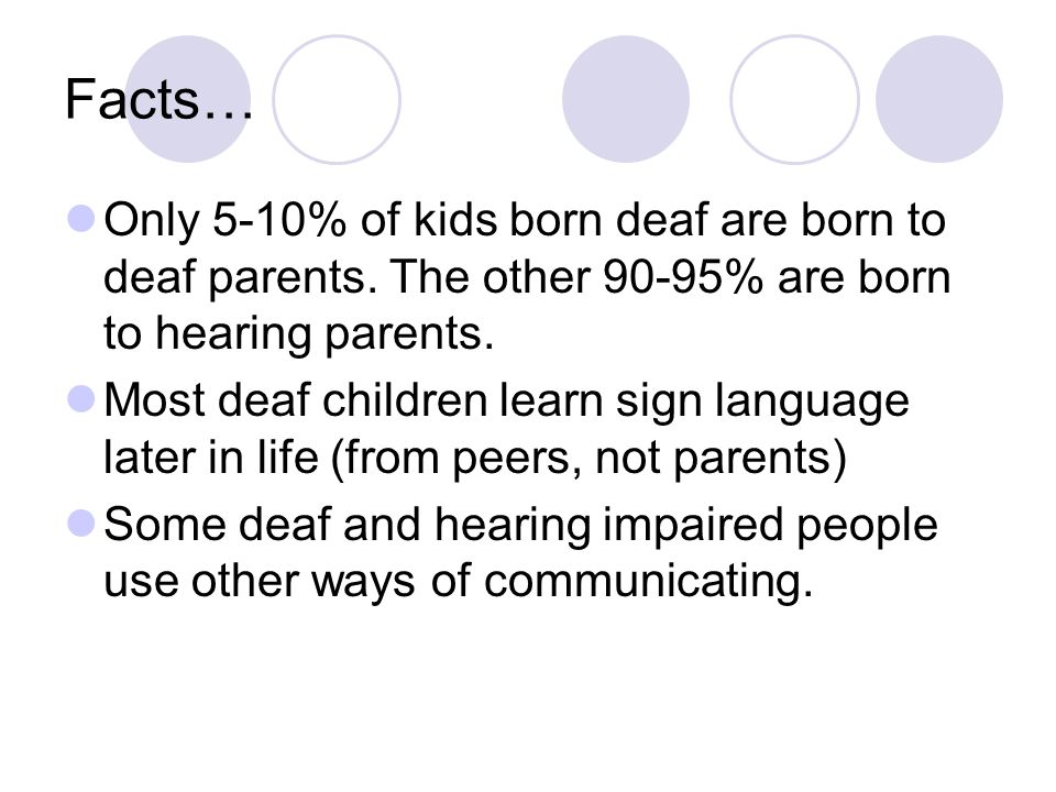 Facts… Only 5-10% of kids born deaf are born to deaf parents.