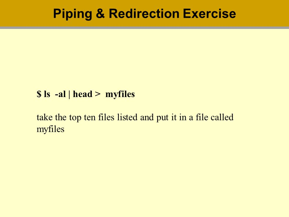 $ ls -al | head > myfiles take the top ten files listed and put it in a file called myfiles Piping & Redirection Exercise