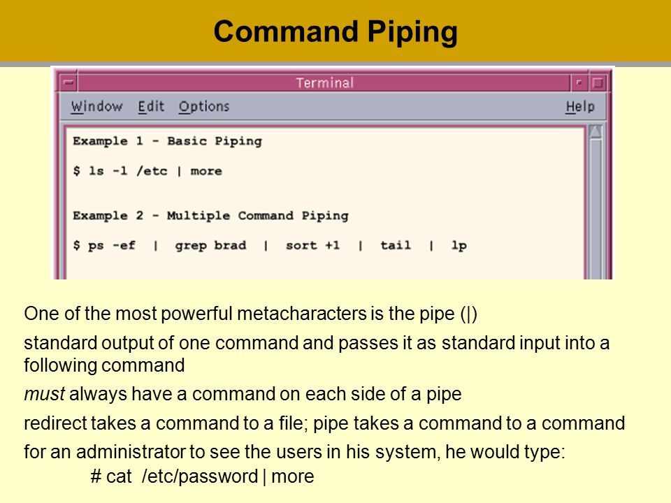 Command Piping One of the most powerful metacharacters is the pipe (|) standard output of one command and passes it as standard input into a following command must always have a command on each side of a pipe redirect takes a command to a file; pipe takes a command to a command for an administrator to see the users in his system, he would type: # cat /etc/password | more