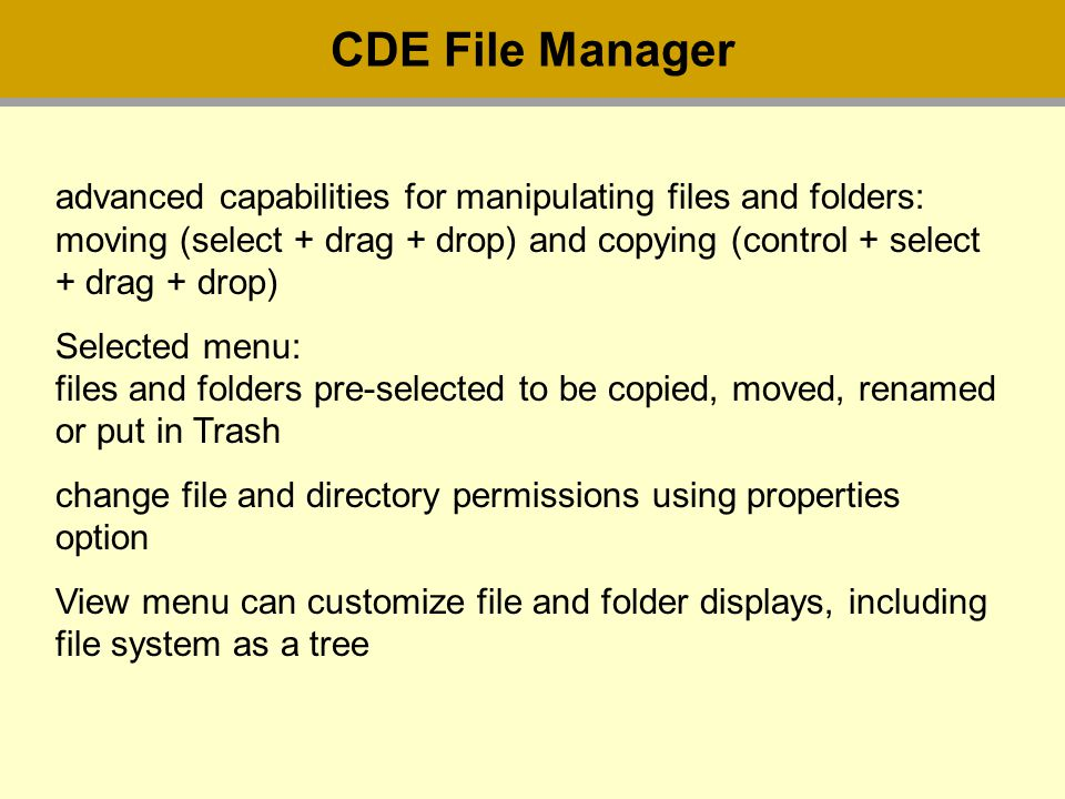 CDE File Manager advanced capabilities for manipulating files and folders: moving (select + drag + drop) and copying (control + select + drag + drop) Selected menu: files and folders pre-selected to be copied, moved, renamed or put in Trash change file and directory permissions using properties option View menu can customize file and folder displays, including file system as a tree