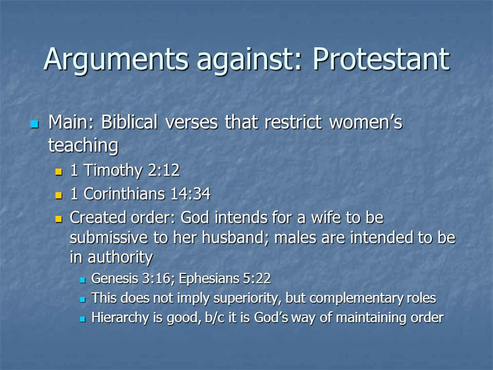 Arguments against: Protestant Main: Biblical verses that restrict women's teaching Main: Biblical verses that restrict women's teaching 1 Timothy 2:12 1 Timothy 2:12 1 Corinthians 14:34 1 Corinthians 14:34 Created order: God intends for a wife to be submissive to her husband; males are intended to be in authority Created order: God intends for a wife to be submissive to her husband; males are intended to be in authority Genesis 3:16; Ephesians 5:22 Genesis 3:16; Ephesians 5:22 This does not imply superiority, but complementary roles This does not imply superiority, but complementary roles Hierarchy is good, b/c it is God's way of maintaining order Hierarchy is good, b/c it is God's way of maintaining order