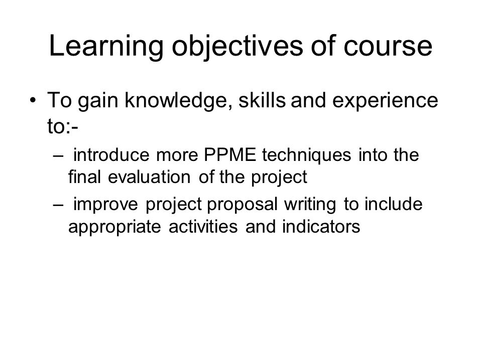 Learning objectives of course To gain knowledge, skills and experience to:- – introduce more PPME techniques into the final evaluation of the project – improve project proposal writing to include appropriate activities and indicators