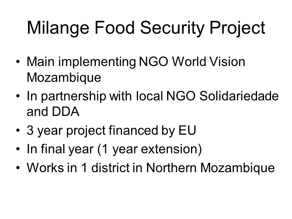 Milange Food Security Project Main implementing NGO World Vision Mozambique In partnership with local NGO Solidariedade and DDA 3 year project financed by EU In final year (1 year extension) Works in 1 district in Northern Mozambique