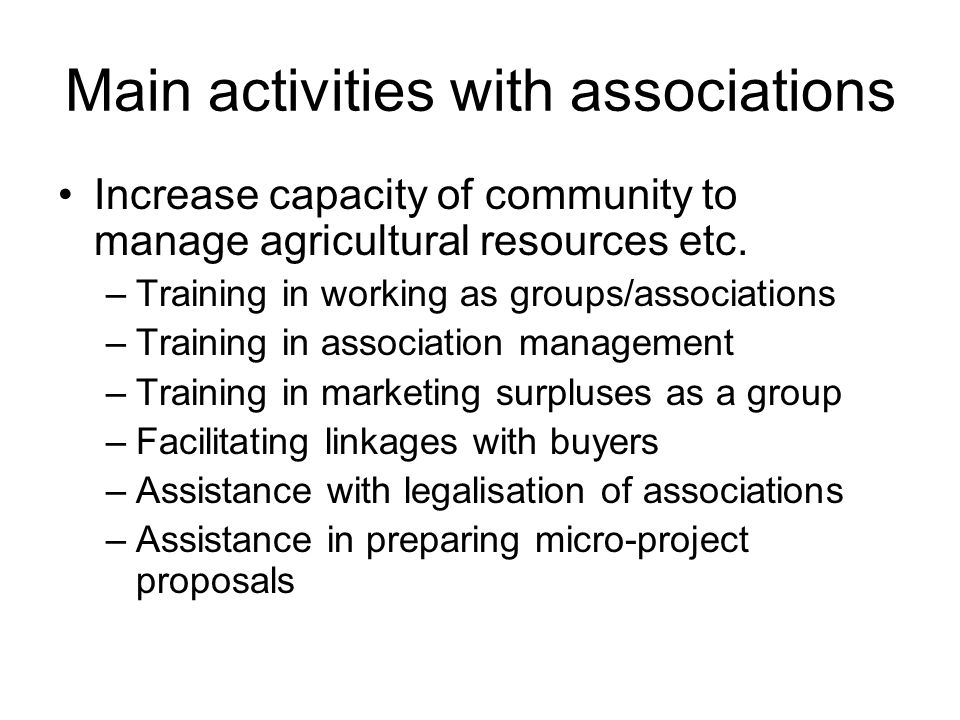 Main activities with associations Increase capacity of community to manage agricultural resources etc.
