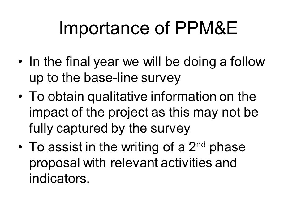 Importance of PPM&E In the final year we will be doing a follow up to the base-line survey To obtain qualitative information on the impact of the project as this may not be fully captured by the survey To assist in the writing of a 2 nd phase proposal with relevant activities and indicators.