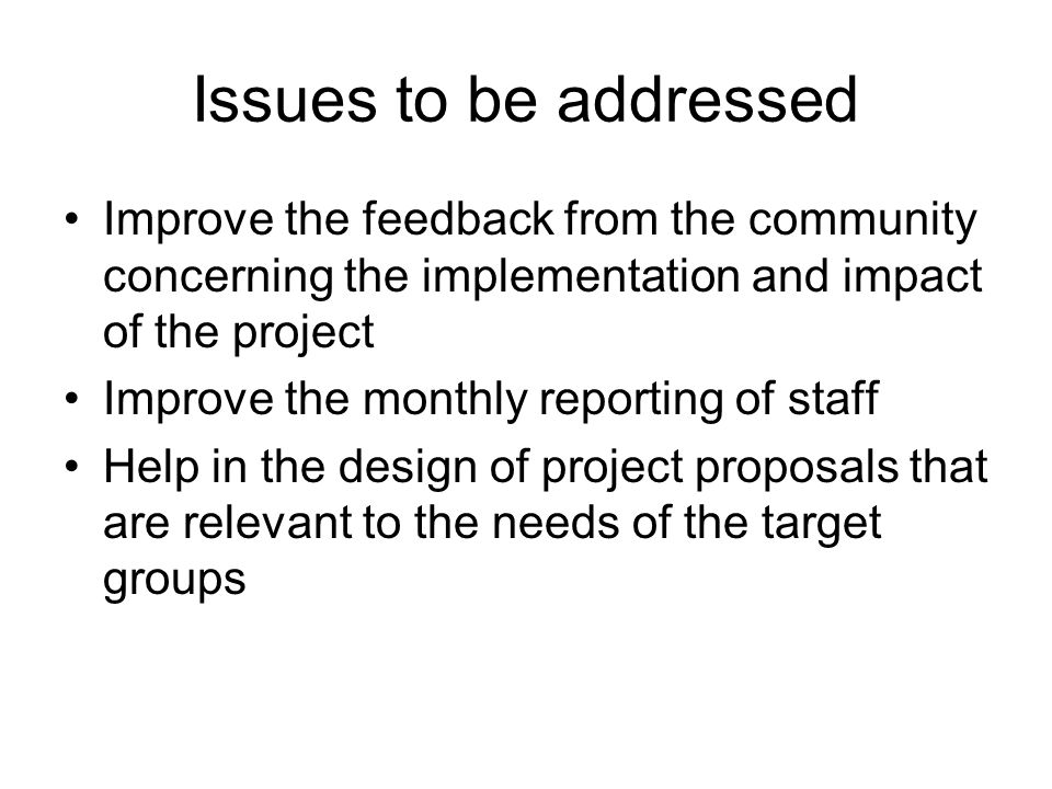 Issues to be addressed Improve the feedback from the community concerning the implementation and impact of the project Improve the monthly reporting of staff Help in the design of project proposals that are relevant to the needs of the target groups