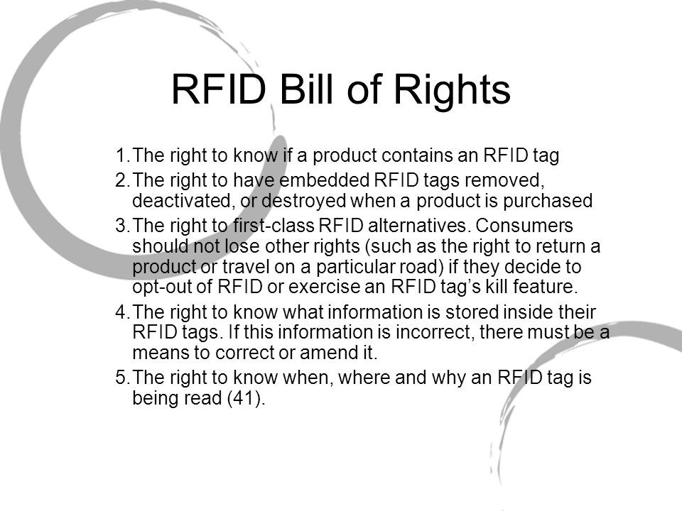 RFID Bill of Rights 1.The right to know if a product contains an RFID tag 2.The right to have embedded RFID tags removed, deactivated, or destroyed when a product is purchased 3.The right to first-class RFID alternatives.