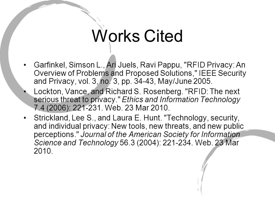 Works Cited Garfinkel, Simson L., Ari Juels, Ravi Pappu, RFID Privacy: An Overview of Problems and Proposed Solutions, IEEE Security and Privacy, vol.