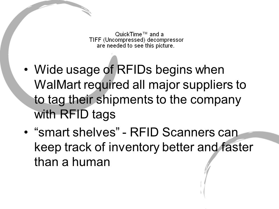 Wide usage of RFIDs begins when WalMart required all major suppliers to to tag their shipments to the company with RFID tags smart shelves - RFID Scanners can keep track of inventory better and faster than a human