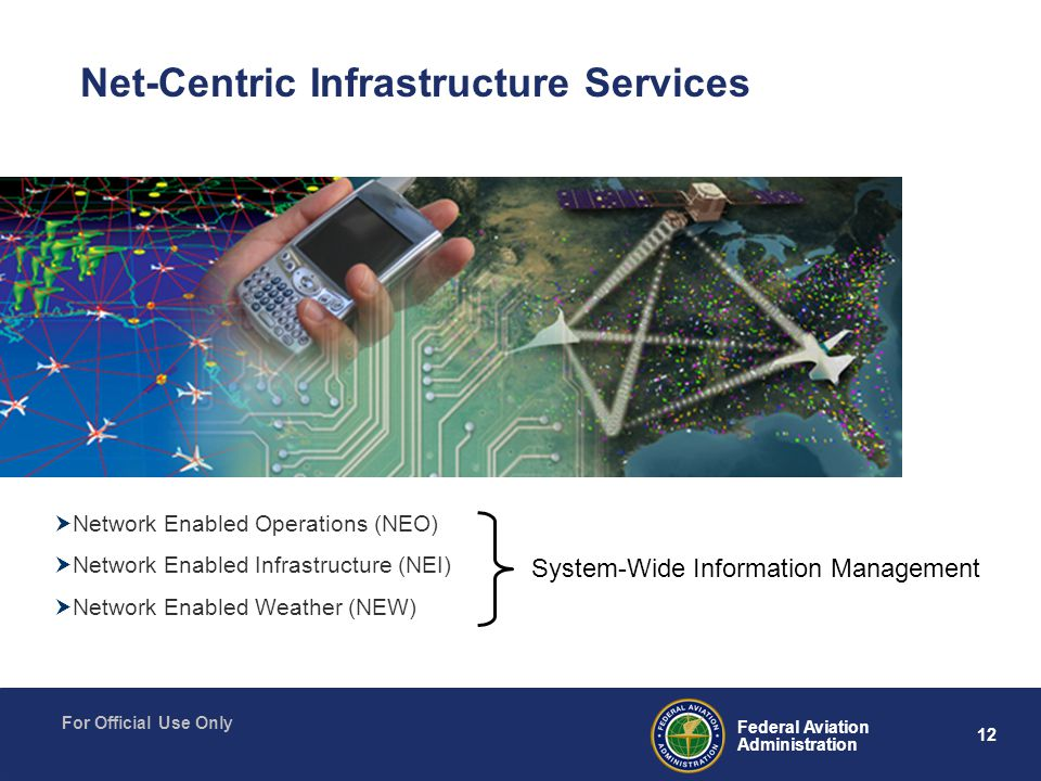 12 Federal Aviation Administration For Official Use Only  Network Enabled Operations (NEO)  Network Enabled Infrastructure (NEI)  Network Enabled Weather (NEW) Net-Centric Infrastructure Services System-Wide Information Management
