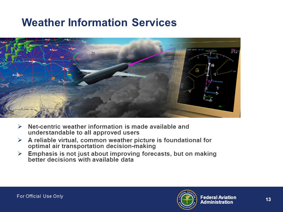 13 Federal Aviation Administration For Official Use Only  Net-centric weather information is made available and understandable to all approved users  A reliable virtual, common weather picture is foundational for optimal air transportation decision-making  Emphasis is not just about improving forecasts, but on making better decisions with available data Weather Information Services