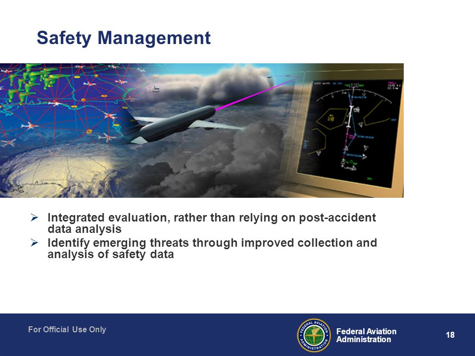 18 Federal Aviation Administration For Official Use Only  Integrated evaluation, rather than relying on post-accident data analysis  Identify emerging threats through improved collection and analysis of safety data Safety Management