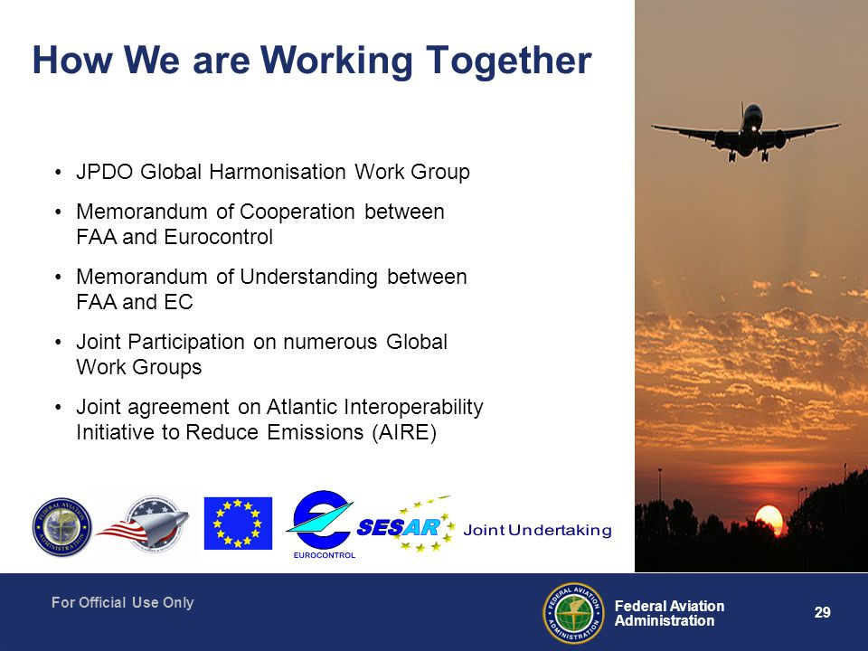 29 Federal Aviation Administration For Official Use Only How We are Working Together JPDO Global Harmonisation Work Group Memorandum of Cooperation between FAA and Eurocontrol Memorandum of Understanding between FAA and EC Joint Participation on numerous Global Work Groups Joint agreement on Atlantic Interoperability Initiative to Reduce Emissions (AIRE)