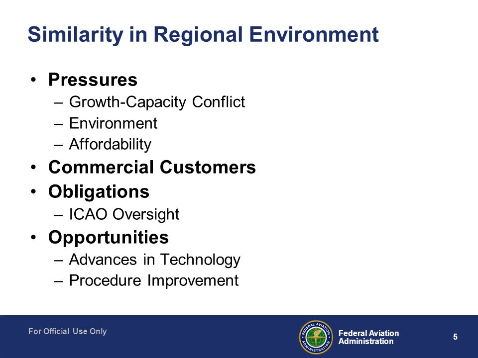 5 Federal Aviation Administration For Official Use Only Similarity in Regional Environment Pressures –Growth-Capacity Conflict –Environment –Affordability Commercial Customers Obligations –ICAO Oversight Opportunities –Advances in Technology –Procedure Improvement