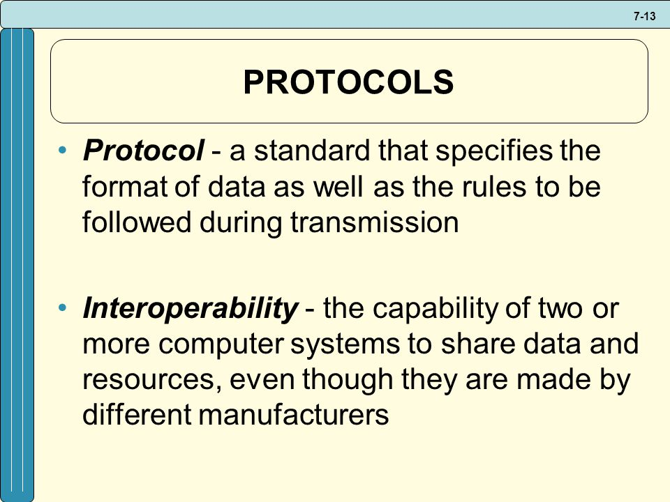 7-13 PROTOCOLS Protocol - a standard that specifies the format of data as well as the rules to be followed during transmission Interoperability - the capability of two or more computer systems to share data and resources, even though they are made by different manufacturers