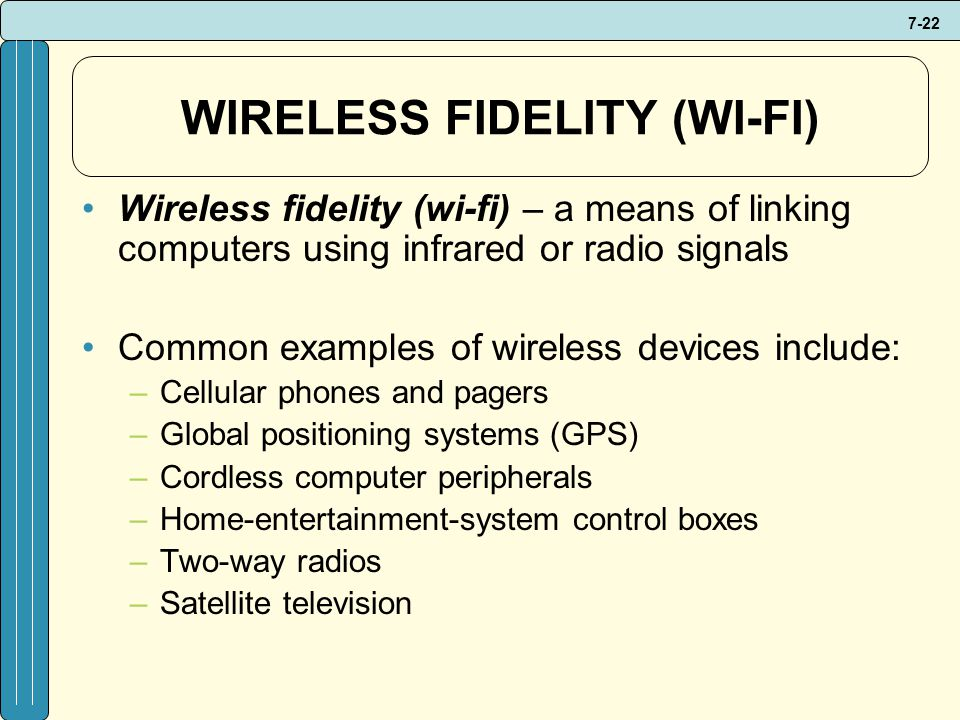 7-22 WIRELESS FIDELITY (WI-FI) Wireless fidelity (wi-fi) – a means of linking computers using infrared or radio signals Common examples of wireless devices include: –Cellular phones and pagers –Global positioning systems (GPS) –Cordless computer peripherals –Home-entertainment-system control boxes –Two-way radios –Satellite television